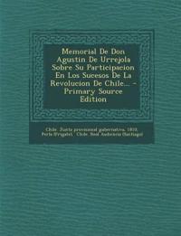 Memorial De Don Agustin De Urrejola Sobre Su Participacion En Los Sucesos De La Revolucion De Chile...