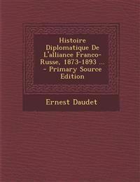 Histoire Diplomatique De L'alliance Franco-Russe, 1873-1893 ... - Primary Source Edition