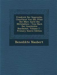 Friedrich Der Siegreiche, Churfürst Von Der Pfalz: Der Marc Aurel Des Mittelalters : Treu Nach Der Geschichte Bearbeitet, Volume 2 - Primary Source Ed