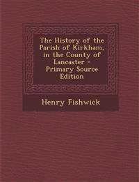 The History of the Parish of Kirkham, in the County of Lancaster - Primary Source Edition