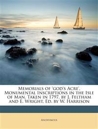 Memorials of 'god's Acre', Monumental Inscriptions in the Isle of Man, Taken in 1797, by J. Feltham and E. Wright, Ed. by W. Harrison