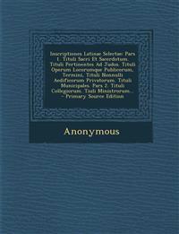 Inscriptiones Latinae Selectae: Pars 1. Tituli Sacri Et Sacerdotum. Tituli Pertinentes Ad Judos. Tituli Operum Locorumque Publicorum, Termini, Tituli
