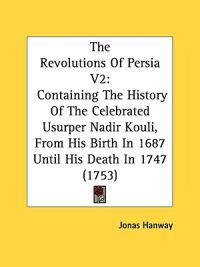 The Revolutions Of Persia V2: Containing The History Of The Celebrated Usurper Nadir Kouli, From His Birth In 1687 Until His Death In 1747 (1753)