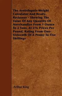 The Avoirdupois-Weight Calculator And Ready-Reckoner - Shewing The Value Of Any Quantity Of Merchandize From 1 Ounce To 2 Tons, At 276 Prices Per Poun