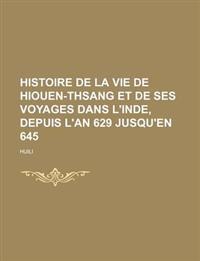 Histoire de La Vie de Hiouen-Thsang et de Ses Voyages Dans L'inde, Depuis L'an 629 Jusqu'en 645