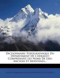 Dictionnaire Topographique Du Département De L'hérault: Comprenant Les Noms De Lieu Anciens Et Modernes...
