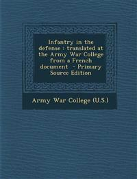 Infantry in the Defense: Translated at the Army War College from a French Document - Primary Source Edition