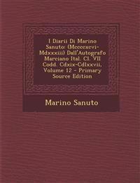 I Diarii Di Marino Sanuto: (Mccccxcvi-MDXXXIII) Dall'autografo Marciano Ital. CL. VII Codd. CDXIX-CDLXXVII, Volume 12 - Primary Source Edition