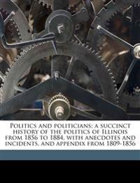Politics and politicians; a succinct history of the politics of Illinois from 1856 to 1884, with anecdotes and incidents, and appendix from 1809-1856