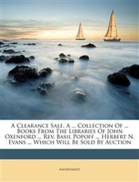 A Clearance Sale. A ... Collection Of ... Books From The Libraries Of John Oxenford ... Rev. Basil Popoff ... Herbert N. Evans ... Which Will Be Sold