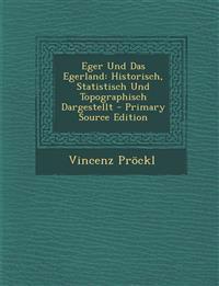 Eger Und Das Egerland: Historisch, Statistisch Und Topographisch Dargestellt - Primary Source Edition