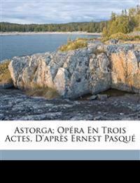 Astorga; opéra en trois actes, d'après Ernest Pasqu