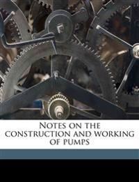 Notes on the construction and working of pumps