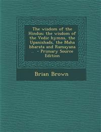 The wisdom of the Hindus; the wisdom of the Vedic hymns, the Upanishads, the Maha bharata and Ramayana ..