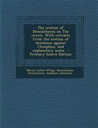 The Oration of Demosthenes on the Crown. with Extracts from the Oration of Aeschines Against Ctesiphon, and Explanatory Notes - Primary Source Edition