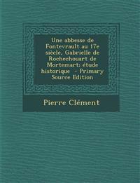 Une Abbesse de Fontevrault Au 17e Siecle, Gabrielle de Rochechouart de Mortemart; Etude Historique - Primary Source Edition