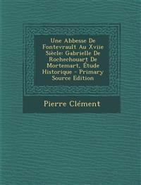 Une Abbesse de Fontevrault Au Xviie Siecle: Gabrielle de Rochechouart de Mortemart, Etude Historique