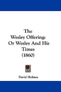 The Wesley Offering: Or Wesley And His Times (1860)