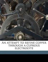 An attempt to refine copper through a cuprous electrolyte