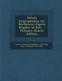 Details Biographiques Sur Beethoven D'Apres Wegeler Et Ries - Primary Source Edition