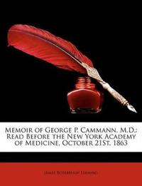 Memoir of George P. Cammann, M.D.: Read Before the New York Academy of Medicine, October 21st, 1863