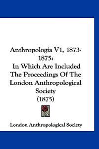 Anthropologia, 1873-1875