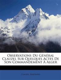 Observations du général Clauzel sur quelques actes de son commandement à Alger