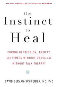 The Instinct to Heal: Curing Depression, Anxiety and Stress Without Drugs and Without Talk Therapy