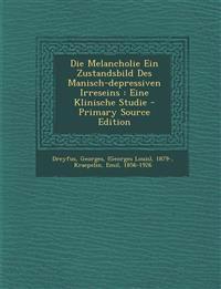 Die Melancholie Ein Zustandsbild Des Manisch-Depressiven Irreseins: Eine Klinische Studie - Primary Source Edition