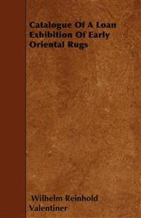 Catalogue Of A Loan Exhibition Of Early Oriental Rugs
