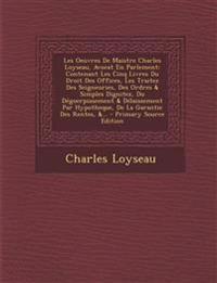 Les Oeuvres De Maistre Charles Loyseau, Avocat En Parlement: Contenant Les Cinq Livres Du Droit Des Offices, Les Traitez Des Seigneuries, Des Ordres &