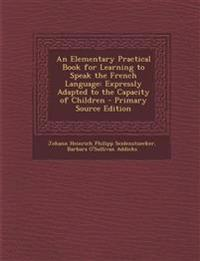 Elementary Practical Book for Learning to Speak the French Language: Expressly Adapted to the Capacity of Children