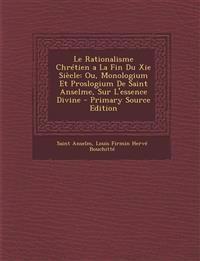 Le Rationalisme Chretien a la Fin Du XIE Siecle: Ou, Monologium Et Proslogium de Saint Anselme, Sur L'Essence Divine