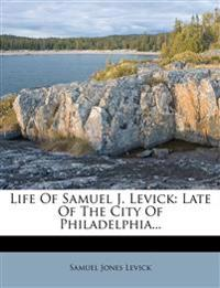 Life of Samuel J. Levick: Late of the City of Philadelphia...