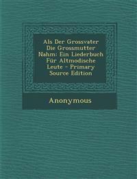 ALS Der Grossvater Die Grossmutter Nahm: Ein Liederbuch Fur Altmodische Leute - Primary Source Edition