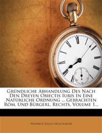 Gründliche Abhandlung Des Nach Den Dreyen Obiectis Iuris In Eine Natürliche Ordnung ... Gebrachten Röm. Und Bürgerl. Rechts, Volume 1...