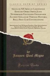 Sæculum XII Arnulfi Lexoviensis Episcopi Opera Omnia Juxta Nuperrimam Editionem Oxoniensem Accedit Guillelmi Tyrensis Historia Belli Sage Cum Continuatione