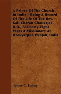 A Prince Of The Church In India - Being A Record Of The Life Of The Rev. Kali Charan Chatterjee, D.D., For Forty-Eight Years A Missionary At Hoskyarpu