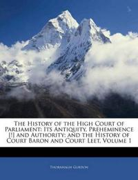 The History of the High Court of Parliament: Its Antiquity, Preheminence [!] and Authority; and the History of Court Baron and Court Leet, Volume 1