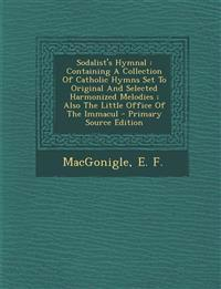 Sodalist's Hymnal : Containing A Collection Of Catholic Hymns Set To Original And Selected Harmonized Melodies ; Also The Little Office Of The Immacul