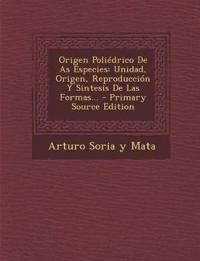 Origen Poliédrico De As Especies: Unidad, Origen, Reproducción Y Sintesis De Las Formas...
