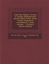 Caabi Ben-Sohair Carmen in Laudem Muhammedis Dictum [Bnat Su'd], Denuo Multis Conjecturis Emendatum, Latine Versum - Primary Source Edition