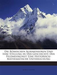 Die Römischen Agrimensoren Und Ihre Stellung in Der Geschichte Der Feldmesskunst: Eine Historisch-Mathematische Untersuchung