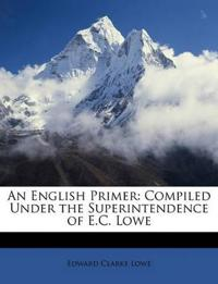 An English Primer: Compiled Under the Superintendence of E.C. Lowe
