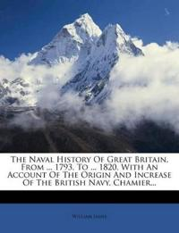 The Naval History Of Great Britain, From ... 1793, To ... 1820, With An Account Of The Origin And Increase Of The British Navy. Chamier...