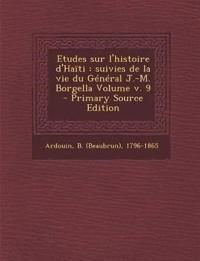 Etudes Sur L'Histoire D'Haiti: Suivies de La Vie Du General J.-M. Borgella Volume V. 9 - Primary Source Edition