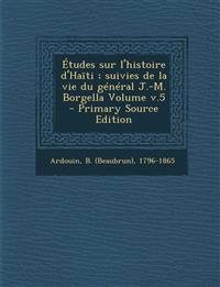 Études sur l'histoire d'Haïti ; suivies de la vie du général J.-M. Borgella Volume v.5 - Primary Source Edition