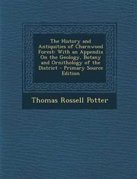 The History and Antiquities of Charnwood Forest: With an Appendix on the Geology, Botany and Ornithology of the District - Primary Source Edition