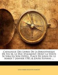 Catalogue Des Livres De La Bibliotheque De Feu M. Le Duc D'aumont: Dont La Vente Se Sera En Son Hötel, Place De Louis Xv, Le Mardi 7 Janvier 1783, & J