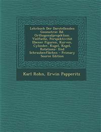 Lehrbuch Der Darstellenden Geometrie: Bd. Orthogonalprojektion. Vielfache, Perspektivitat Ebener Figuren, Kurven, Cylinder, Kugel, Kegel, Rotations- U